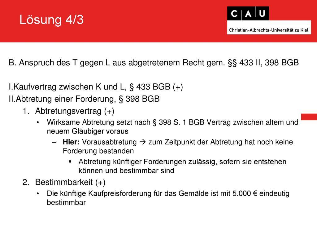 Lösung 4/3 B. Anspruch des T gegen L aus abgetretenem Recht gem. §§ 433 II, 398 BGB. Kaufvertrag zwischen K und L, § 433 BGB (+)