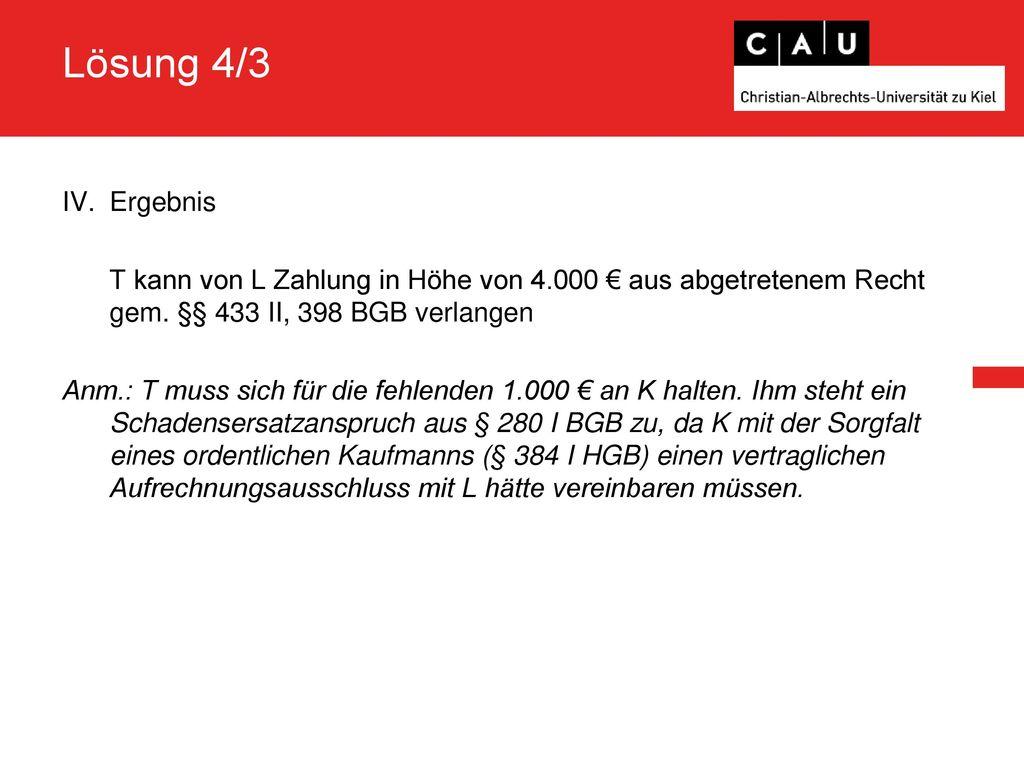 Lösung 4/3 Ergebnis. T kann von L Zahlung in Höhe von 4.000 € aus abgetretenem Recht gem. §§ 433 II, 398 BGB verlangen.