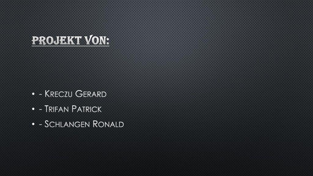 Projekt von: - Kreczu Gerard - Trifan Patrick - Schlangen Ronald