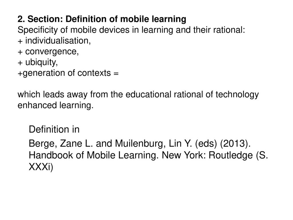 2. Section: Definition of mobile learning Specificity of mobile devices in learning and their rational: + individualisation, + convergence, + ubiquity, +generation of contexts = which leads away from the educational rational of technology enhanced learning.