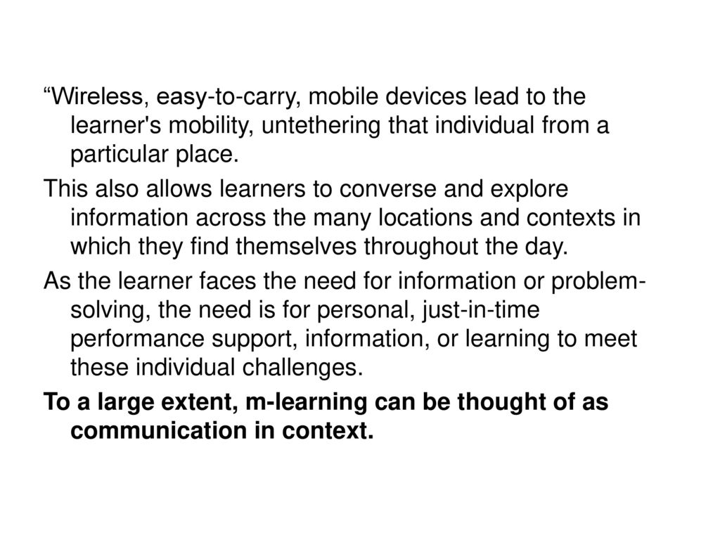 Wireless, easy-to-carry, mobile devices lead to the learner s mobility, untethering that individual from a particular place.