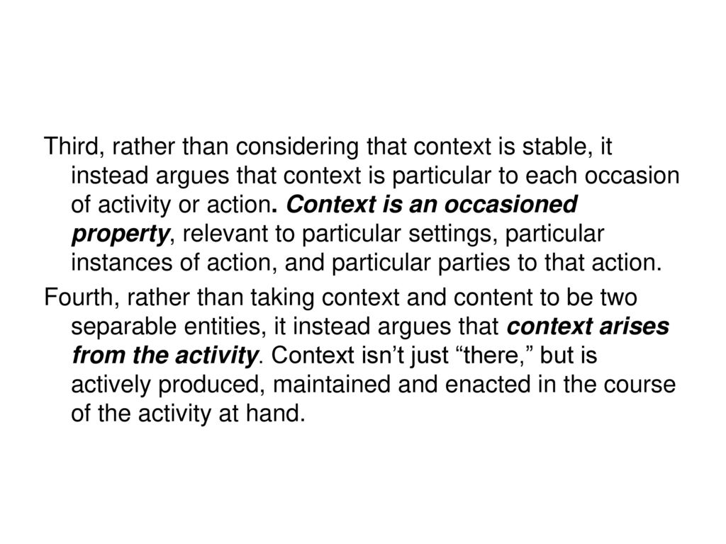 Third, rather than considering that context is stable, it instead argues that context is particular to each occasion of activity or action. Context is an occasioned property, relevant to particular settings, particular instances of action, and particular parties to that action.
