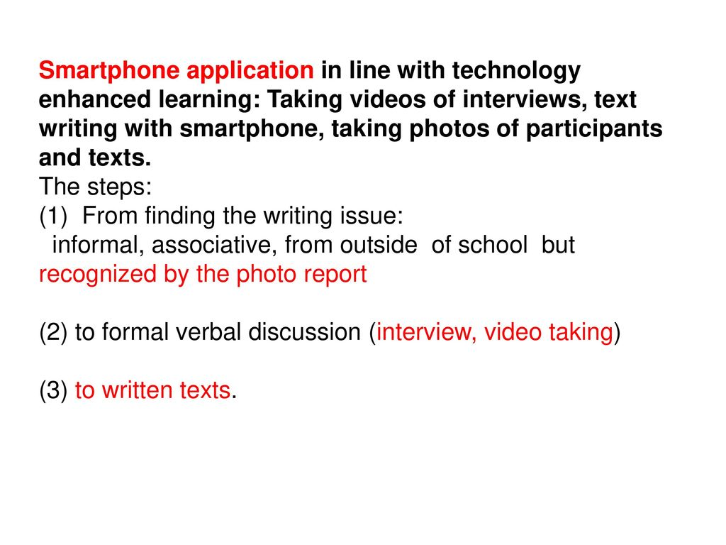 Smartphone application in line with technology enhanced learning: Taking videos of interviews, text writing with smartphone, taking photos of participants and texts. The steps: (1) From finding the writing issue:
