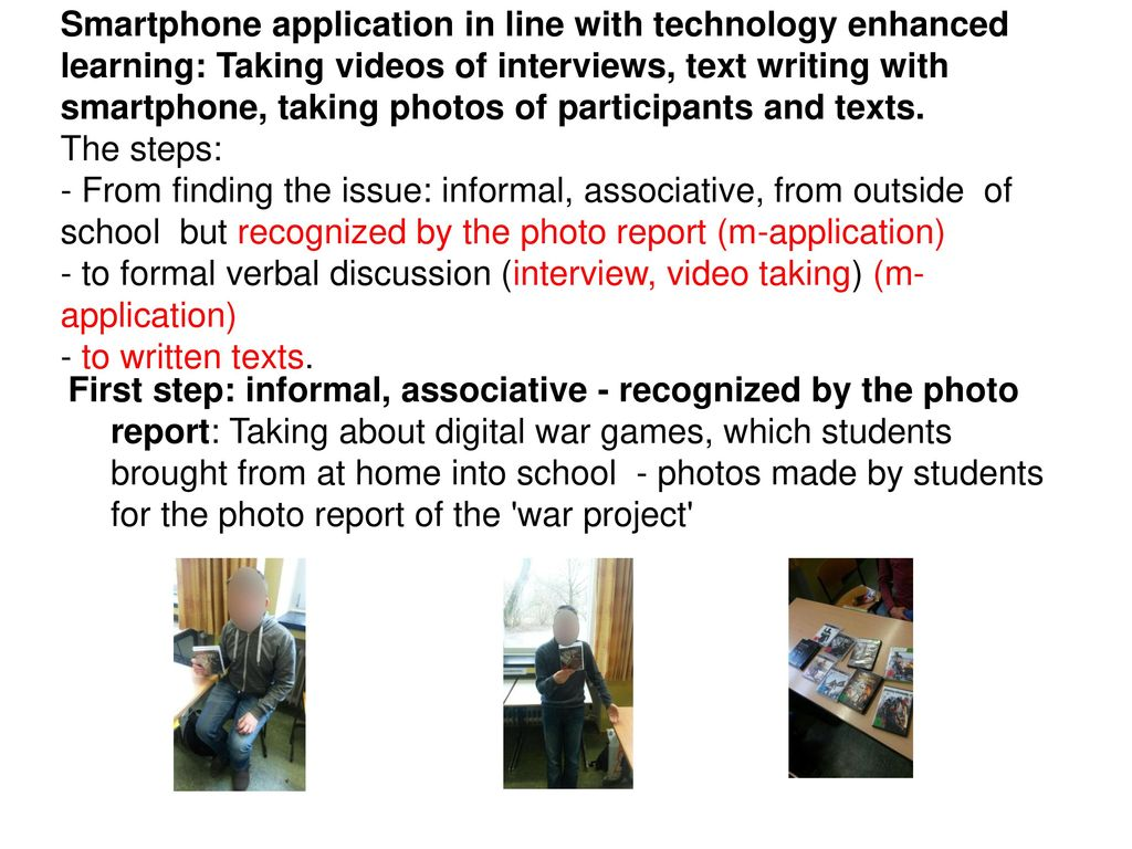 Smartphone application in line with technology enhanced learning: Taking videos of interviews, text writing with smartphone, taking photos of participants and texts. The steps: - From finding the issue: informal, associative, from outside of school but recognized by the photo report (m-application) - to formal verbal discussion (interview, video taking) (m-application) - to written texts.