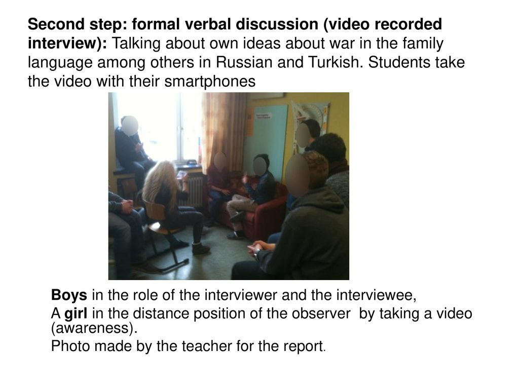 Second step: formal verbal discussion (video recorded interview): Talking about own ideas about war in the family language among others in Russian and Turkish. Students take the video with their smartphones