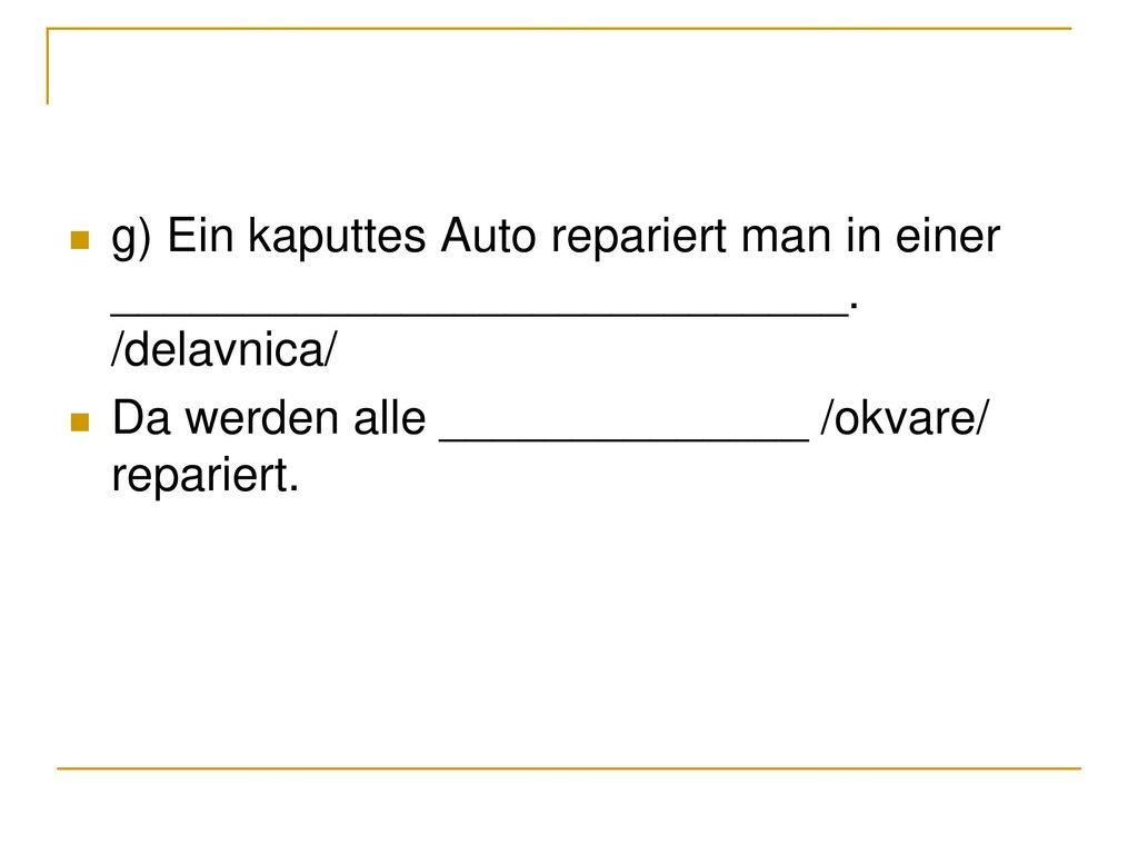 g) Ein kaputtes Auto repariert man in einer ____________________________. /delavnica/