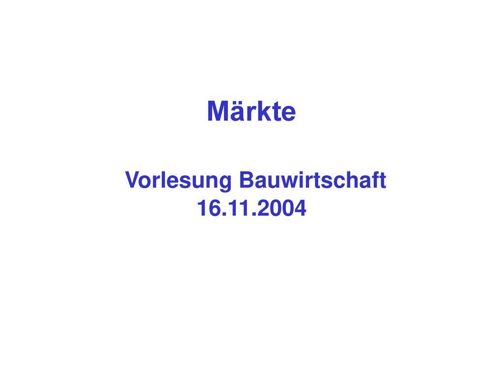 Märkte Vorlesung Bauwirtschaft 16.11.2004