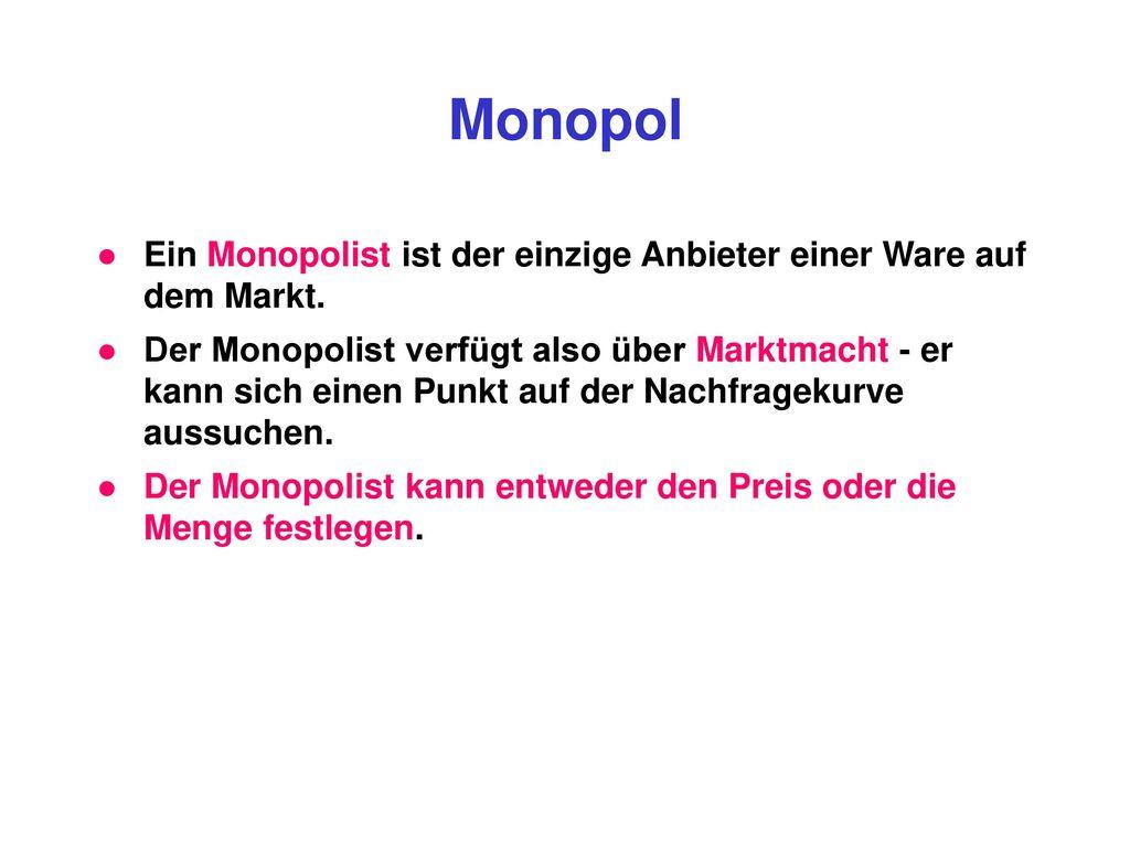Monopol Ein Monopolist ist der einzige Anbieter einer Ware auf dem Markt.