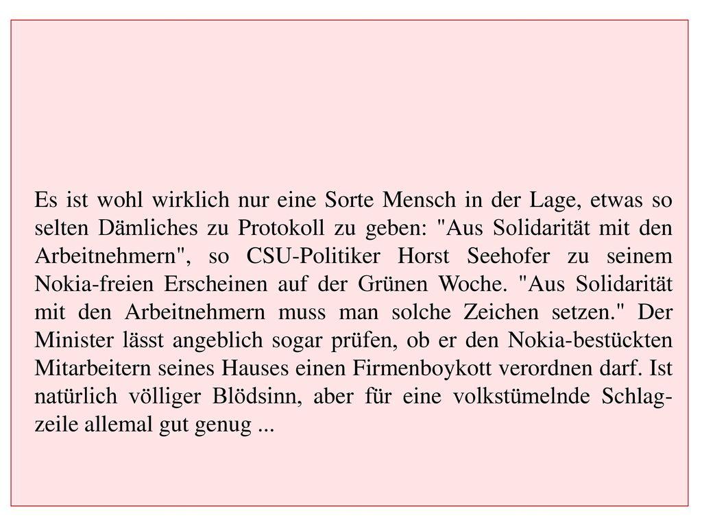 Es ist wohl wirklich nur eine Sorte Mensch in der Lage, etwas so selten Dämliches zu Protokoll zu geben: Aus Solidarität mit den Arbeitnehmern , so CSU-Politiker Horst Seehofer zu seinem Nokia-freien Erscheinen auf der Grünen Woche.