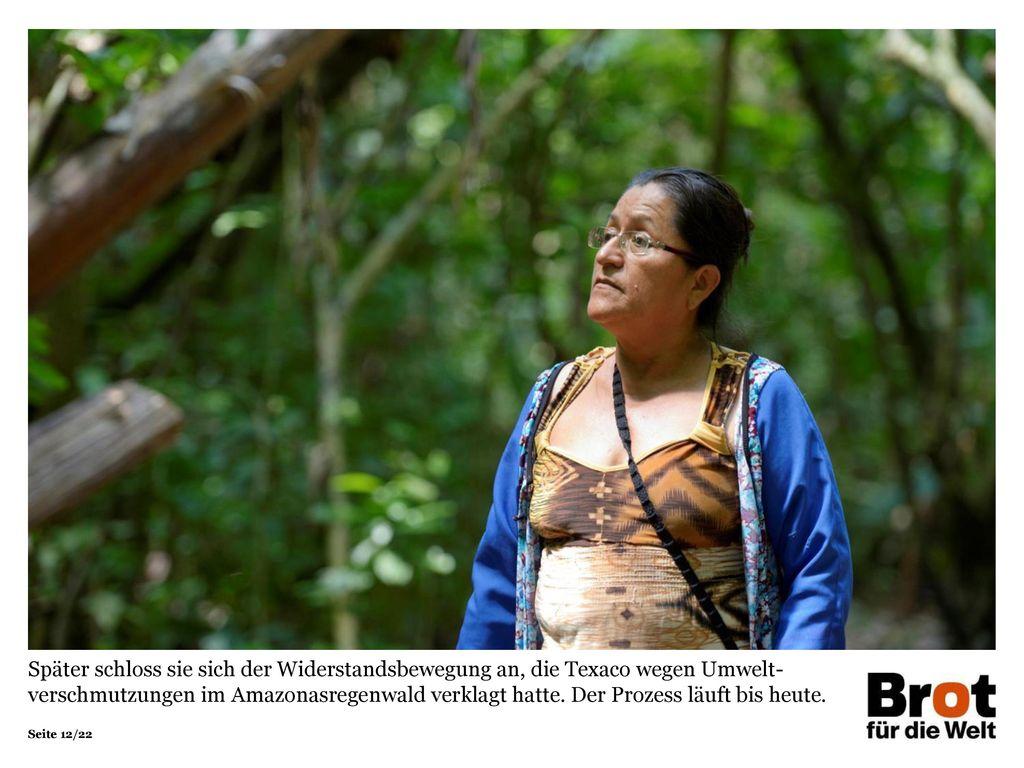 Später schloss sie sich der Widerstandsbewegung an, die Texaco wegen Umwelt-verschmutzungen im Amazonasregenwald verklagt hatte. Der Prozess läuft bis heute.