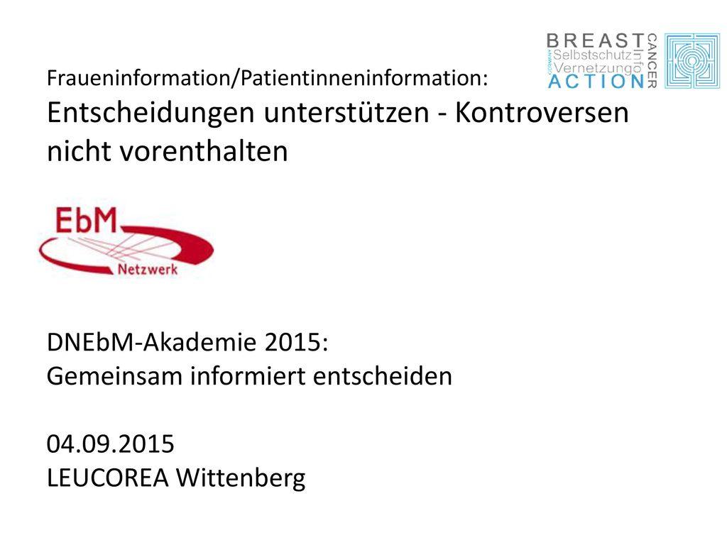 Fraueninformation/Patientinneninformation: Entscheidungen unterstützen - Kontroversen nicht vorenthalten DNEbM-Akademie 2015: Gemeinsam informiert entscheiden 04.09.2015 LEUCOREA Wittenberg