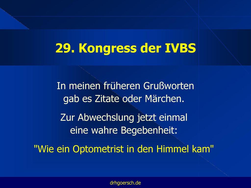 29. Kongress der IVBS In meinen früheren Grußworten gab es Zitate oder Märchen. Zur Abwechslung jetzt einmal eine wahre Begebenheit: