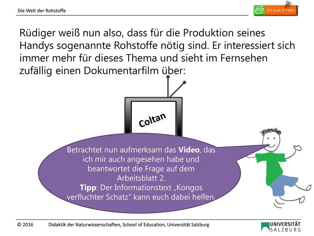 Rüdiger weiß nun also, dass für die Produktion seines Handys sogenannte Rohstoffe nötig sind. Er interessiert sich immer mehr für dieses Thema und sieht im Fernsehen zufällig einen Dokumentarfilm über: