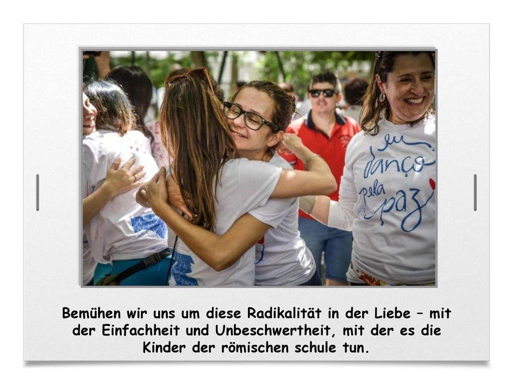 Bemühen wir uns um diese Radikalität in der Liebe – mit der Einfachheit und Unbeschwertheit, mit der es die Kinder der römischen schule tun.