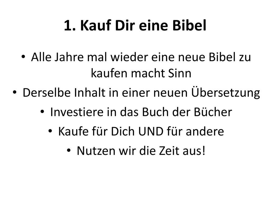1. Kauf Dir eine Bibel Alle Jahre mal wieder eine neue Bibel zu kaufen macht Sinn. Derselbe Inhalt in einer neuen Übersetzung.