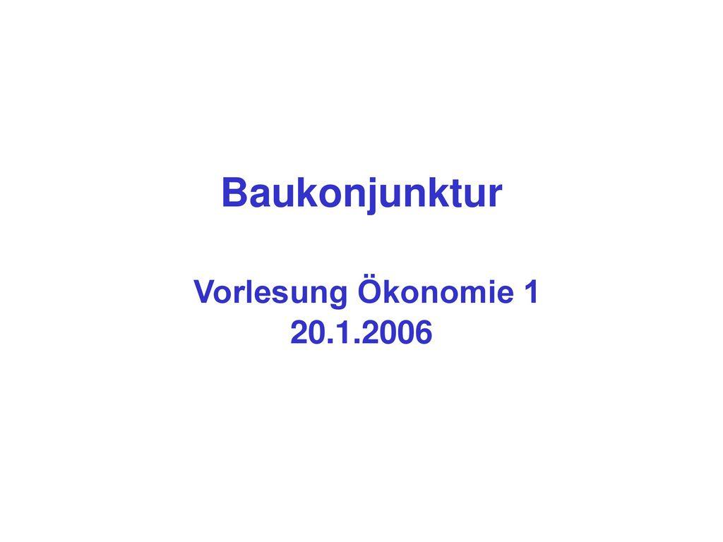 Baukonjunktur Vorlesung Ökonomie 1 20.1.2006