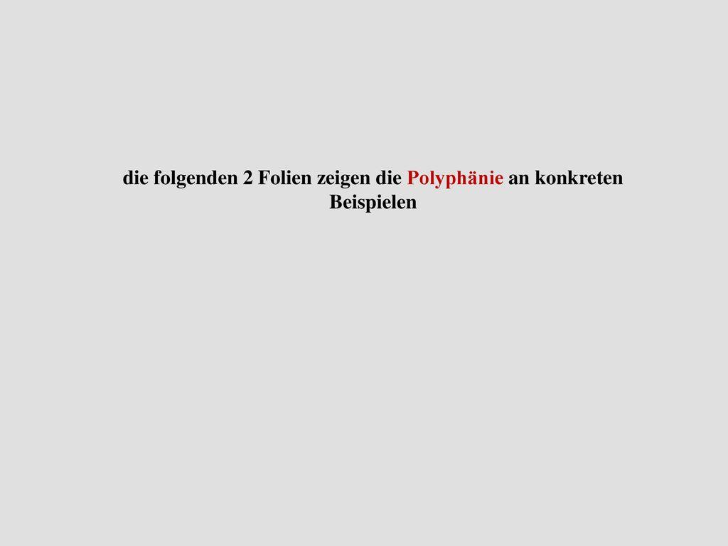 die folgenden 2 Folien zeigen die Polyphänie an konkreten Beispielen