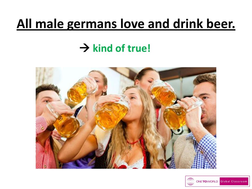 All male germans love and drink beer.