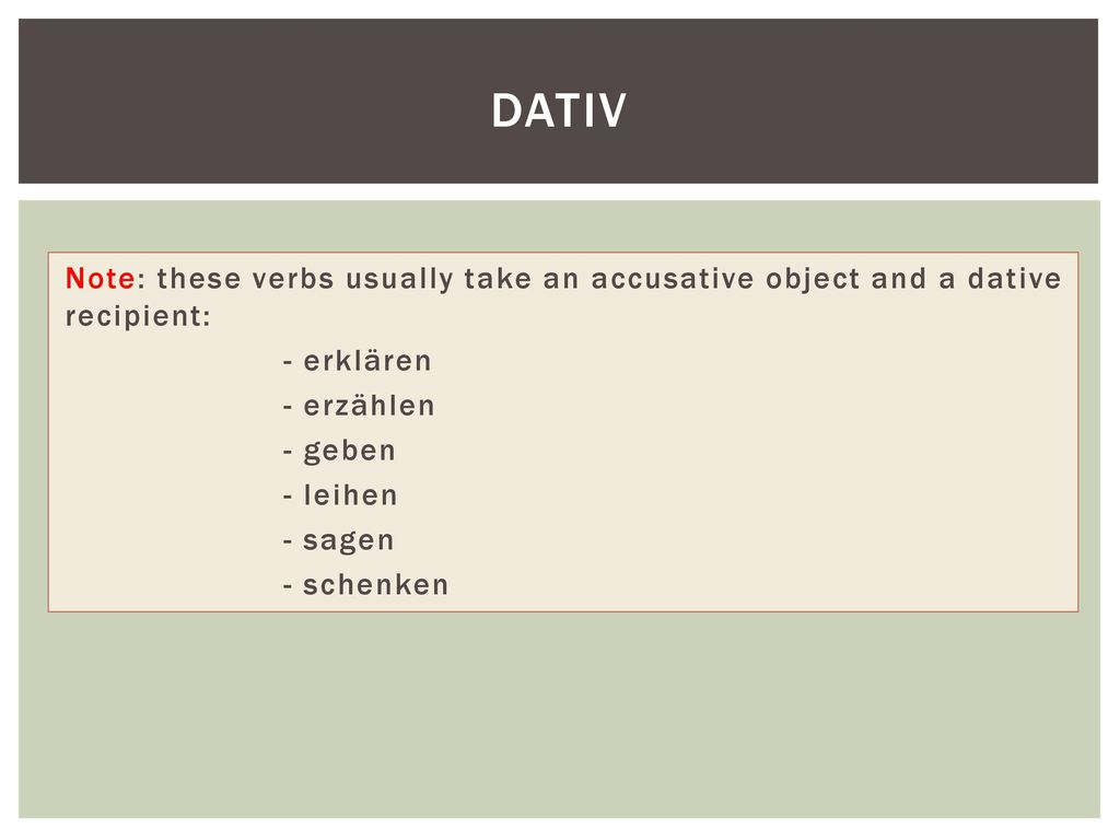 Dativ Note: these verbs usually take an accusative object and a dative recipient: - erklären. - erzählen.