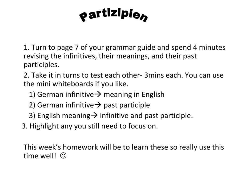 Partizipien 1. Turn to page 7 of your grammar guide and spend 4 minutes revising the infinitives, their meanings, and their past participles.