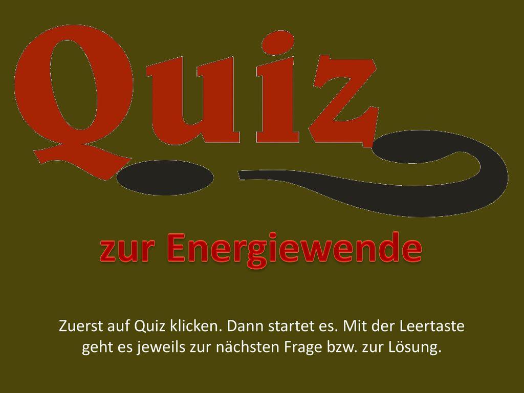 zur Energiewende Zuerst auf Quiz klicken. Dann startet es.