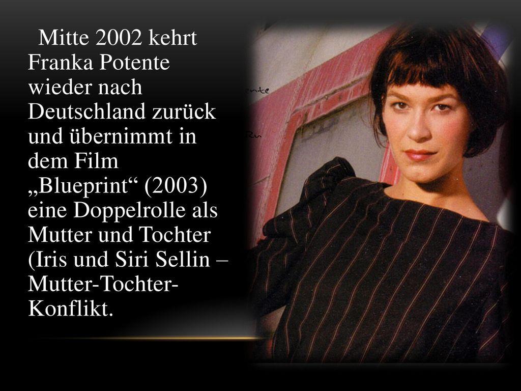 """Mitte 2002 kehrt Franka Potente wieder nach Deutschland zurück und übernimmt in dem Film """"Blueprint (2003) eine Doppelrolle als Mutter und Tochter (Iris und Siri Sellin – Mutter-Tochter- Konflikt."""