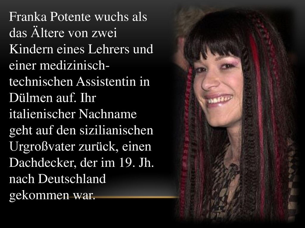 Franka Potente wuchs als das Ältere von zwei Kindern eines Lehrers und einer medizinisch-technischen Assistentin in Dülmen auf.