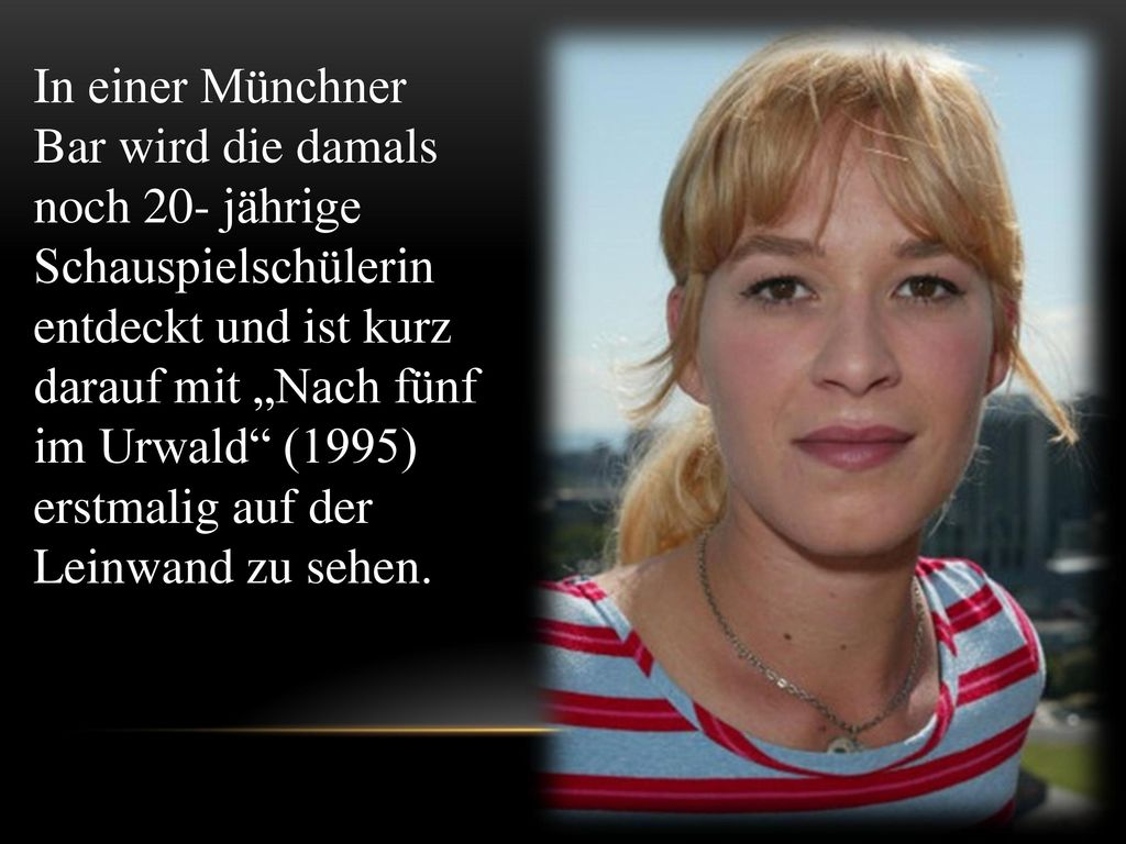 """In einer Münchner Bar wird die damals noch 20- jährige Schauspielschülerin entdeckt und ist kurz darauf mit """"Nach fünf im Urwald (1995) erstmalig auf der Leinwand zu sehen."""