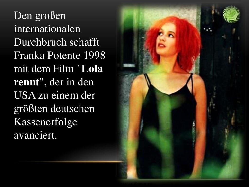 Den großen internationalen Durchbruch schafft Franka Potente 1998 mit dem Film Lola rennt , der in den USA zu einem der größten deutschen Kassenerfolge avanciert.