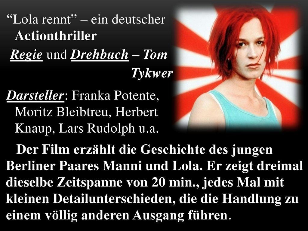 Lola rennt – ein deutscher Actionthriller Regie und Drehbuch – Tom Tykwer Darsteller: Franka Potente, Moritz Bleibtreu, Herbert Knaup, Lars Rudolph u.a.