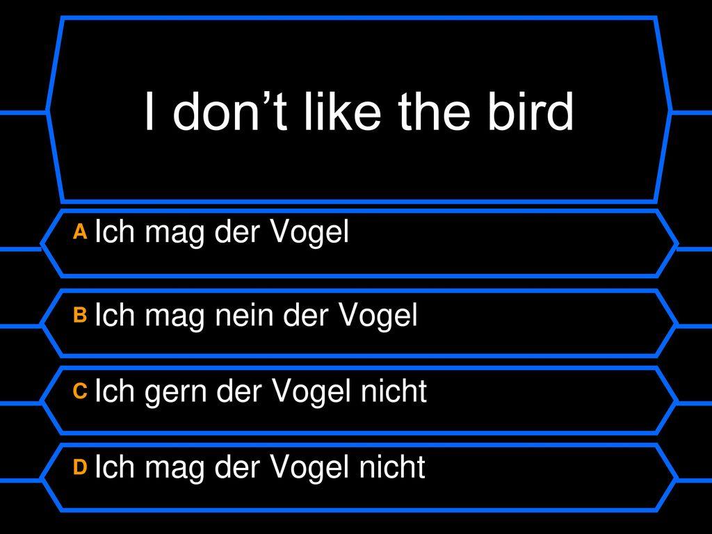 I don't like the bird A Ich mag der Vogel B Ich mag nein der Vogel