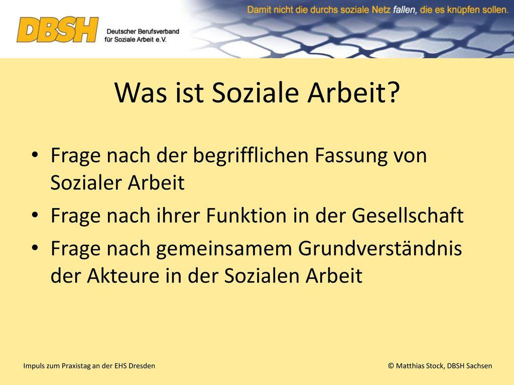 Was ist Soziale Arbeit Frage nach der begrifflichen Fassung von Sozialer Arbeit. Frage nach ihrer Funktion in der Gesellschaft.