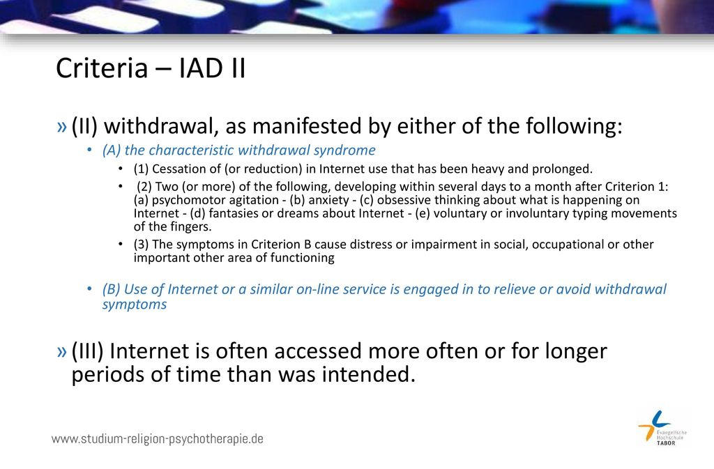 Criteria – IAD II (II) withdrawal, as manifested by either of the following: (A) the characteristic withdrawal syndrome.