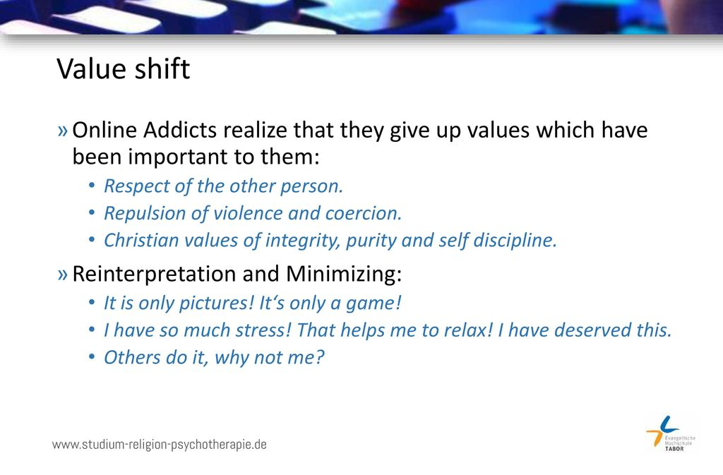 Value shift Online Addicts realize that they give up values which have been important to them: Respect of the other person.