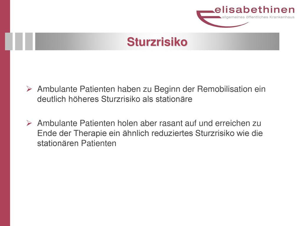 Sturzrisiko Ambulante Patienten haben zu Beginn der Remobilisation ein deutlich höheres Sturzrisiko als stationäre.