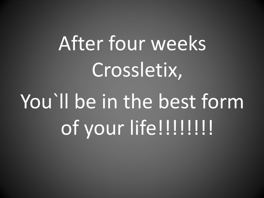 After four weeks Crossletix, You`ll be in the best form of your life!!!!!!!!