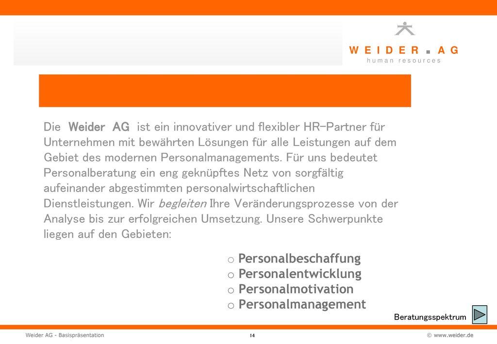 Die Weider AG ist ein innovativer und flexibler HR-Partner für Unternehmen mit bewährten Lösungen für alle Leistungen auf dem Gebiet des modernen Personalmanagements. Für uns bedeutet Personalberatung ein eng geknüpftes Netz von sorgfältig aufeinander abgestimmten personalwirtschaftlichen Dienstleistungen. Wir begleiten Ihre Veränderungsprozesse von der Analyse bis zur erfolgreichen Umsetzung. Unsere Schwerpunkte liegen auf den Gebieten: