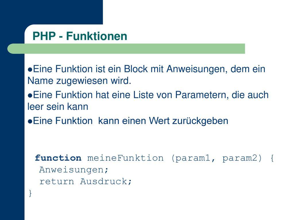 PHP - Funktionen Eine Funktion ist ein Block mit Anweisungen, dem ein Name zugewiesen wird.
