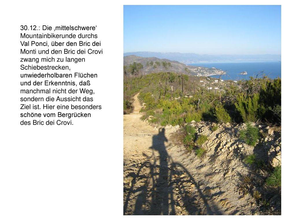 30.12.: Die 'mittelschwere' Mountainbikerunde durchs Val Ponci, über den Bric dei Monti und den Bric dei Crovi zwang mich zu langen Schiebestrecken, unwiederholbaren Flüchen und der Erkenntnis, daß manchmal nicht der Weg, sondern die Aussicht das Ziel ist.
