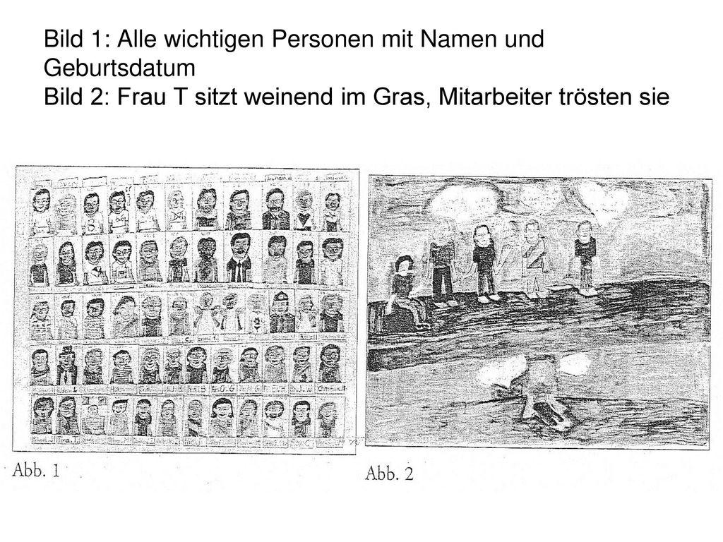 Bild 1: Alle wichtigen Personen mit Namen und Geburtsdatum Bild 2: Frau T sitzt weinend im Gras, Mitarbeiter trösten sie