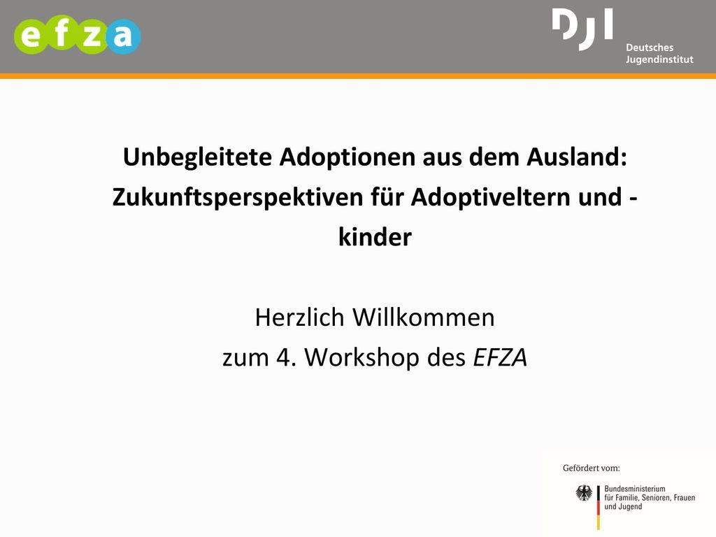 Unbegleitete Adoptionen aus dem Ausland: Zukunftsperspektiven für Adoptiveltern und -kinder Herzlich Willkommen zum 4.