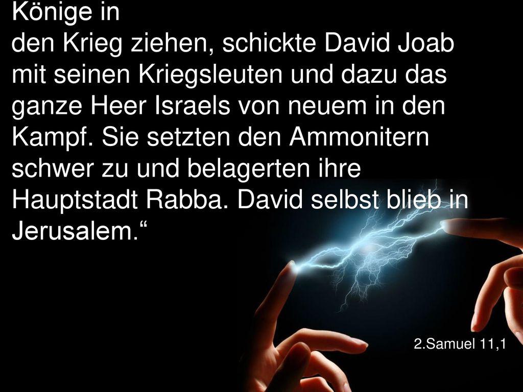 """""""Im Frühjahr, um die Zeit, wenn die Könige in den Krieg ziehen, schickte David Joab mit seinen Kriegsleuten und dazu das ganze Heer Israels von neuem in den Kampf. Sie setzten den Ammonitern schwer zu und belagerten ihre Hauptstadt Rabba. David selbst blieb in Jerusalem."""