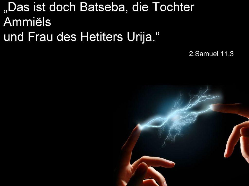 """""""Das ist doch Batseba, die Tochter Ammiëls und Frau des Hetiters Urija"""