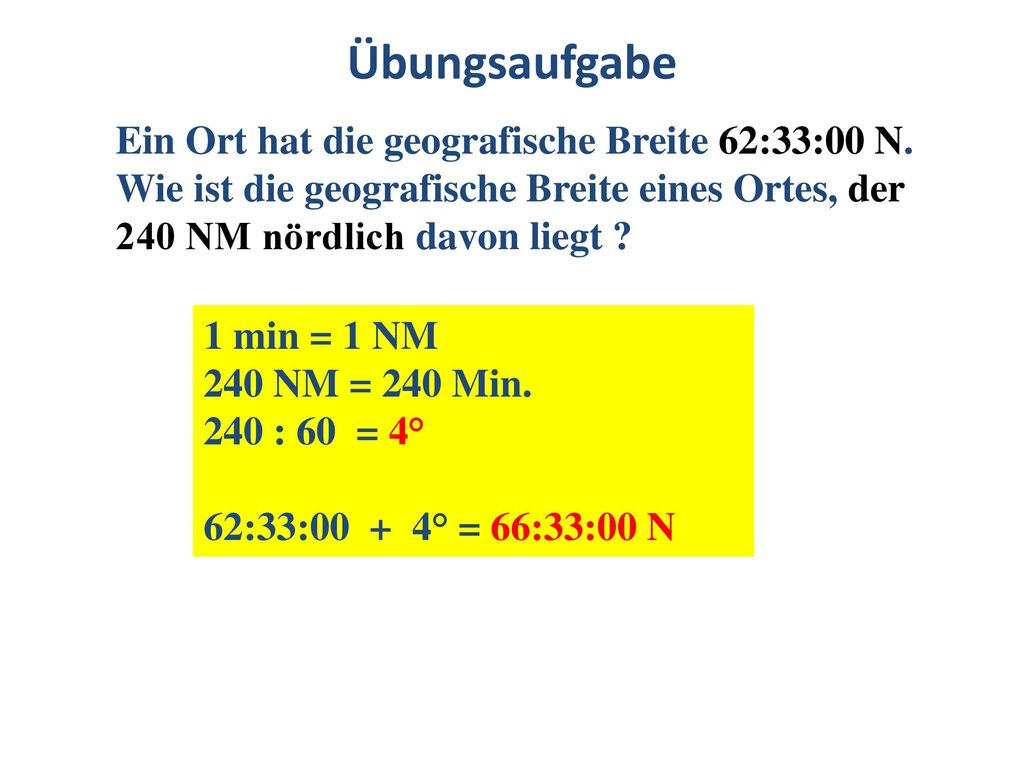 Übungsaufgabe Ein Ort hat die geografische Breite 62:33:00 N. Wie ist die geografische Breite eines Ortes, der 240 NM nördlich davon liegt