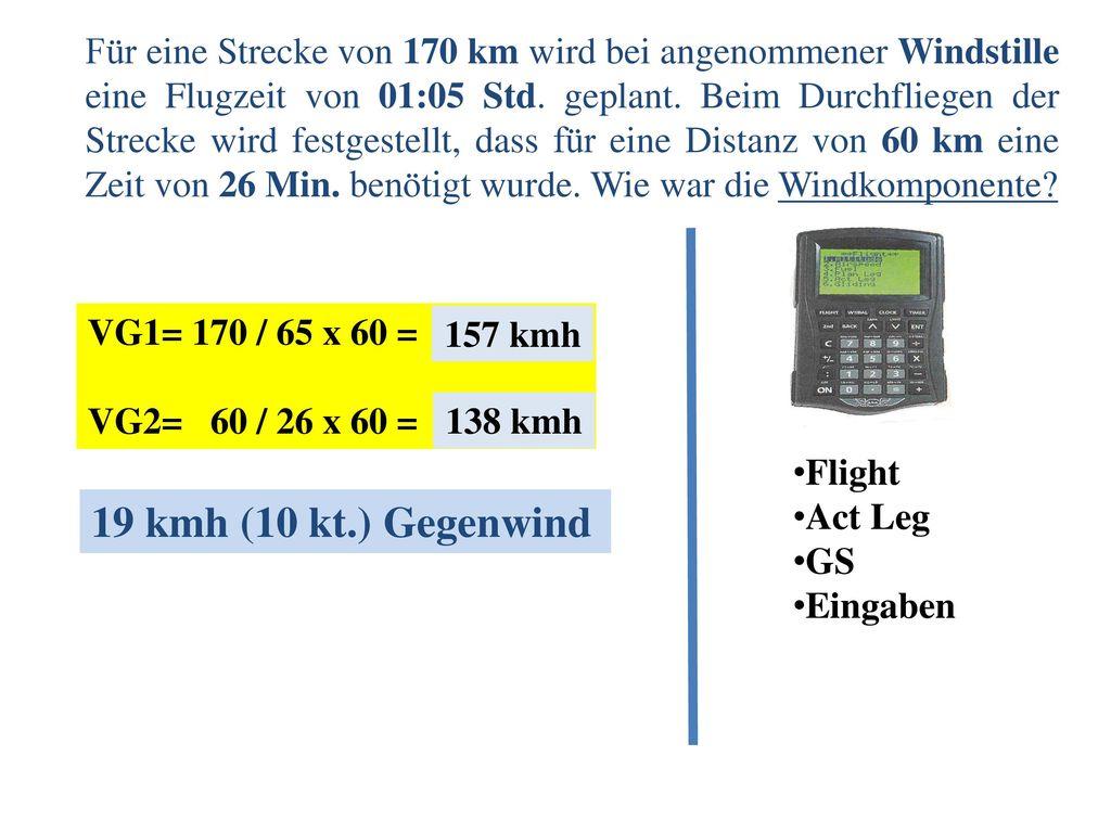 Für eine Strecke von 170 km wird bei angenommener Windstille eine Flugzeit von 01:05 Std. geplant. Beim Durchfliegen der Strecke wird festgestellt, dass für eine Distanz von 60 km eine Zeit von 26 Min. benötigt wurde. Wie war die Windkomponente