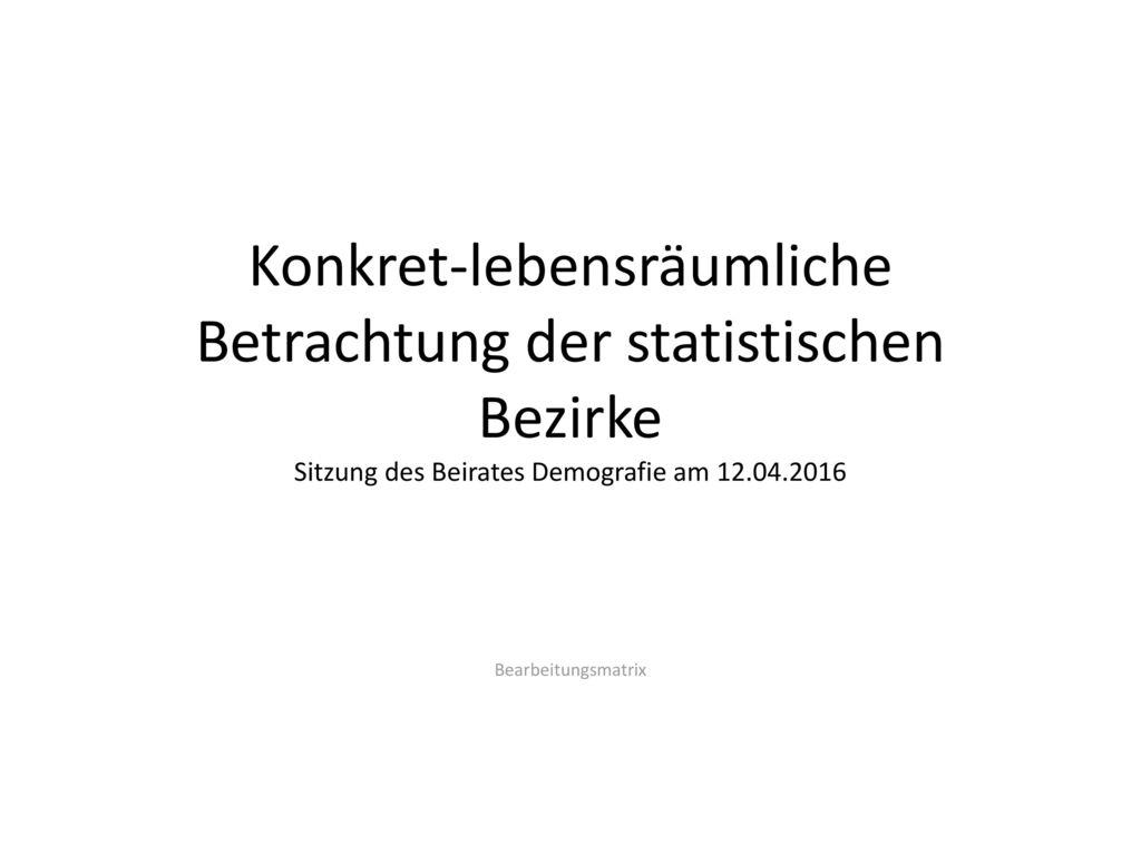 Konkret-lebensräumliche Betrachtung der statistischen Bezirke Sitzung des Beirates Demografie am 12.04.2016