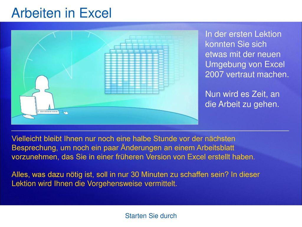 Arbeiten in Excel In der ersten Lektion konnten Sie sich etwas mit der neuen Umgebung von Excel 2007 vertraut machen.