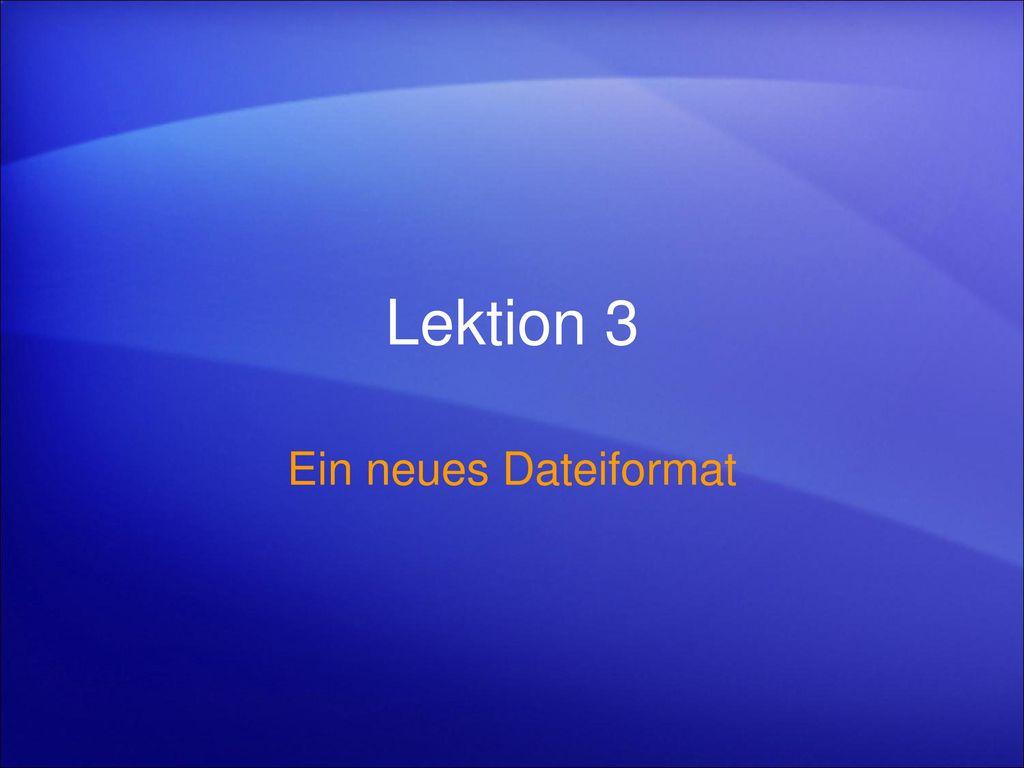 Lektion 3 Ein neues Dateiformat