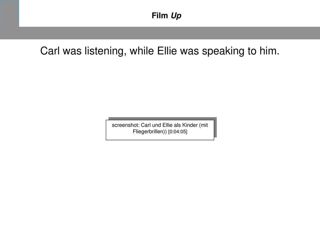 Carl was listening, while Ellie was speaking to him.