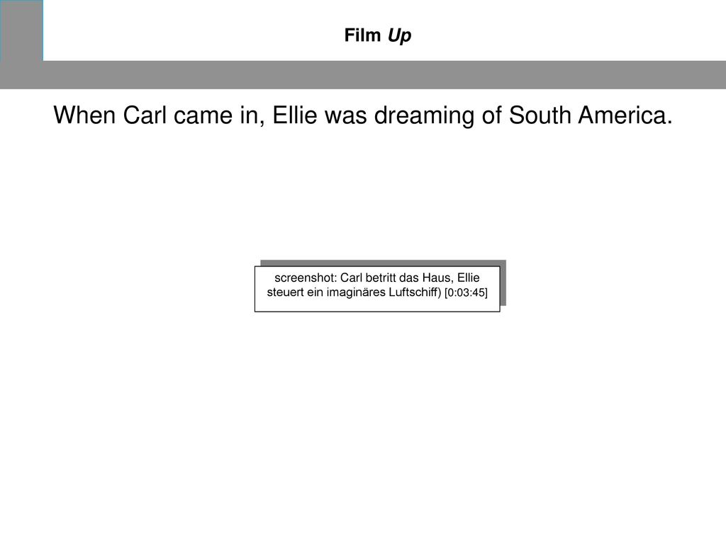 When Carl came in, Ellie was dreaming of South America.
